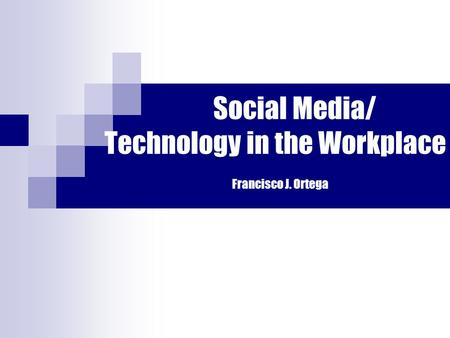 Social Media/ Technology in the Workplace Francisco J. Ortega.