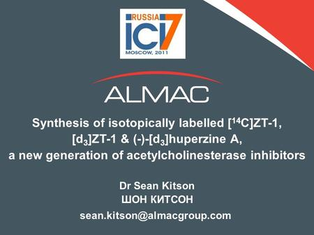 Synthesis of isotopically labelled [ 14 C]ZT-1, [d 3 ]ZT-1 & (-)-[d 3 ]huperzine A, a new generation of acetylcholinesterase inhibitors Dr Sean Kitson.