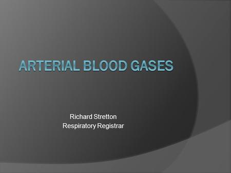Richard Stretton Respiratory Registrar. Arterial Blood Gases Seen as complicated Misunderstood Important An easy way and a hard way.