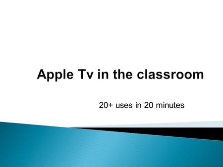 20+ uses in 20  Cost: $99 Apple TV is a network connected (Wired or Wireless) device that gains access to the internet.