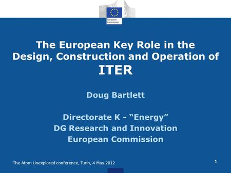 The Atom Unexplored conference, Turin, 4 May 2012 The European Key Role in the Design, Construction and Operation of ITER Doug Bartlett Directorate K -