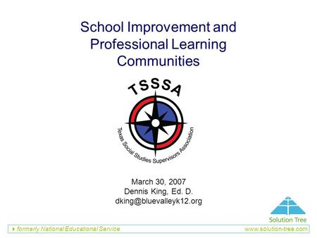 Formerly National Educational Service www.solution-tree.com School Improvement and Professional Learning Communities March 30, 2007 Dennis King, Ed. D.