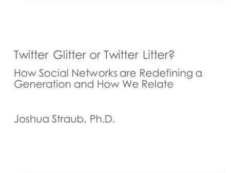 Twitter Glitter or Twitter Litter? How Social Networks are Redefining a Generation and How We Relate Joshua Straub, Ph.D. Dr. Joshua Straub.