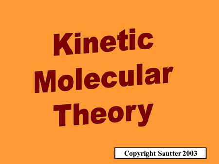 Copyright Sautter 2003 THE KINETIC MOLECULAR THEORY UNDERSTANDING SUBSTANCES ON A MOLECULAR LEVEL.