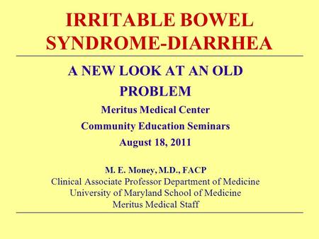 IRRITABLE BOWEL SYNDROME-DIARRHEA A NEW LOOK AT AN OLD PROBLEM Meritus Medical Center Community Education Seminars August 18, 2011 M. E. Money, M.D., FACP.