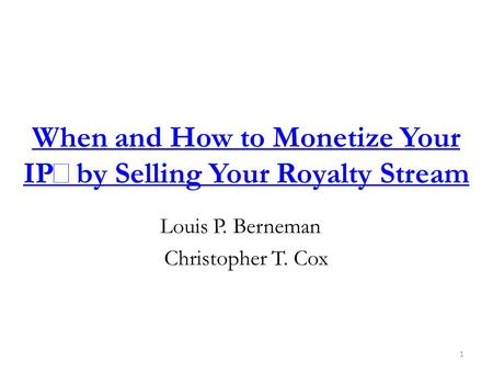When and How to Monetize Your IP by Selling Your Royalty Stream Louis P. Berneman Christopher T. Cox 1.