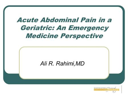 Acute Abdominal Pain in a Geriatric: An Emergency Medicine Perspective Ali R. Rahimi,MD.