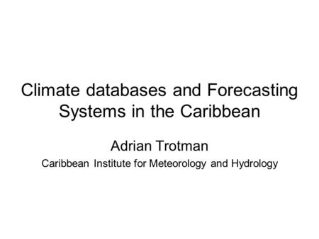 Climate databases and Forecasting Systems in the Caribbean Adrian Trotman Caribbean Institute for Meteorology and Hydrology.