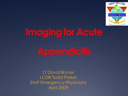 Imaging for Acute Appendicitis LT David Bruner LCDR Todd Parker Staff Emergency Physicians April 2009.