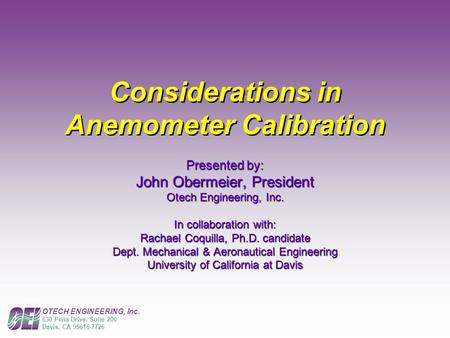 OTECH ENGINEERING, Inc. 630 Peña Drive, Suite 200 Davis, CA 95616-7726 Considerations in Anemometer Calibration Presented by: John Obermeier, President.