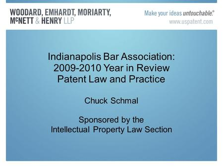 Indianapolis Bar Association: 2009-2010 Year in Review Patent Law and Practice Chuck Schmal Sponsored by the Intellectual Property Law Section.