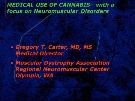 MEDICAL USE OF CANNABIS– with a focus on Neuromuscular Disorders Gregory T. Carter, MD, MS Medical Director Muscular Dystrophy Association Regional Neuromuscular.