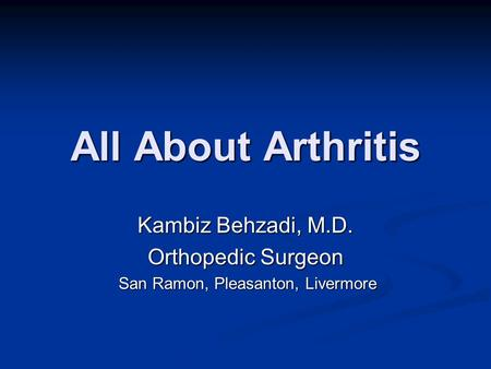 All About Arthritis Kambiz Behzadi, M.D. Orthopedic Surgeon San Ramon, Pleasanton, Livermore San Ramon, Pleasanton, Livermore.