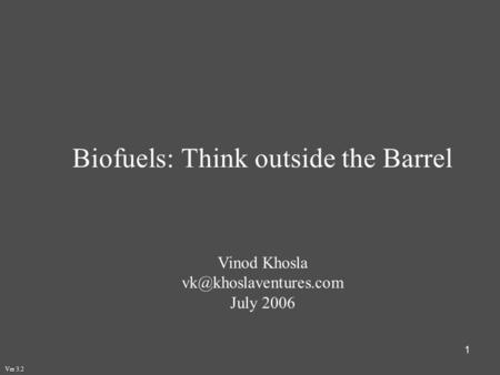 1 Biofuels: Think outside the Barrel Vinod Khosla July 2006 Ver 3.2.