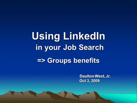 Using LinkedIn in your Job Search => Groups benefits Daulton West, Jr. Daulton West, Jr. Oct 3, 2009 Oct 3, 2009.
