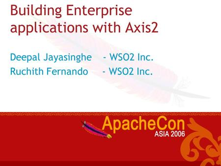 Building Enterprise applications with Axis2 Deepal Jayasinghe - WSO2 Inc. Ruchith Fernando - WSO2 Inc.