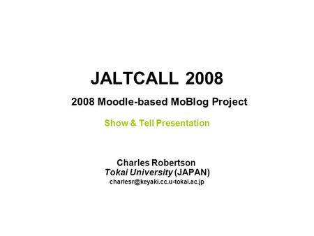 JALTCALL 2008 2008 Moodle-based MoBlog Project Show & Tell Presentation Charles Robertson Tokai University (JAPAN)
