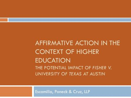 AFFIRMATIVE ACTION IN THE CONTEXT OF HIGHER EDUCATION THE POTENTIAL IMPACT OF FISHER V. UNIVERSITY OF TEXAS AT AUSTIN Escamilla, Poneck & Cruz, LLP.