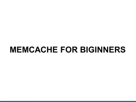 MEMCACHE FOR BIGINNERS. SOME QUESTIONS (1) What is cache? (2) The cache, we (software engineers) use in our daily life? (3) Some caching techniques: APC.