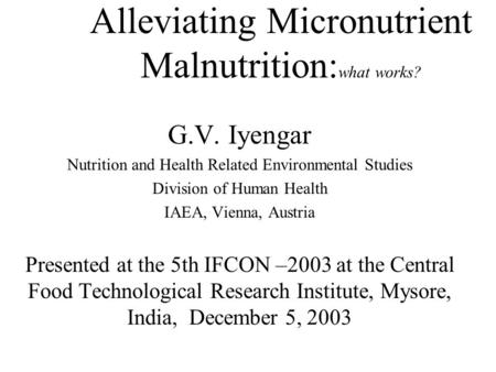Alleviating Micronutrient Malnutrition: what works? G.V. Iyengar Nutrition and Health Related Environmental Studies Division of Human Health IAEA, Vienna,