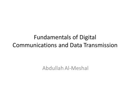 Fundamentals of Digital Communications and Data Transmission Abdullah Al-Meshal.