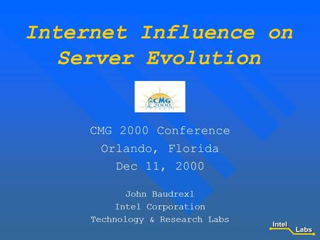 Internet Influence on Server Evolution CMG 2000 Conference Orlando, Florida Dec 11, 2000 John Baudrexl Intel Corporation Technology & Research Labs LabsIntel.