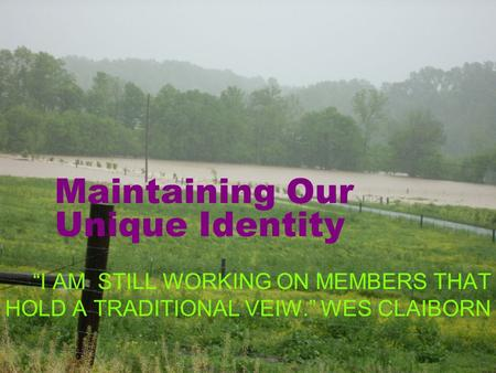 Maintaining Our Unique Identity I AM STILL WORKING ON MEMBERS THAT HOLD A TRADITIONAL VEIW. WES CLAIBORN.