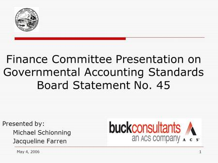 May 4, 20061 Finance Committee Presentation on Governmental Accounting Standards Board Statement No. 45 Presented by: Michael Schionning Jacqueline Farren.