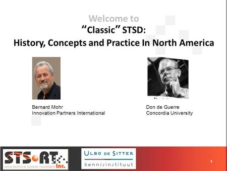 Welcome toClassic STSD: History, Concepts and Practice In North America 1 Bernard Mohr Innovation Partners International Don de Guerre Concordia University.
