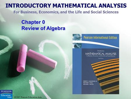 INTRODUCTORY MATHEMATICAL ANALYSIS For Business, Economics, and the Life and Social Sciences 2007 Pearson Education Asia Chapter 0 Review of Algebra.