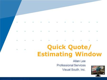 Visualize Success 2011 Allan Lee Professional Services Visual South, Inc. Quick Quote/ Estimating Window.