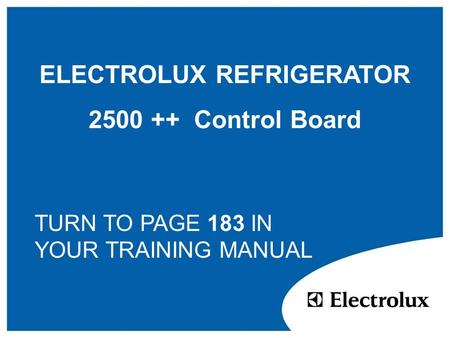 ELECTROLUX REFRIGERATOR 2500 ++ Control Board TURN TO PAGE 183 IN YOUR TRAINING MANUAL.