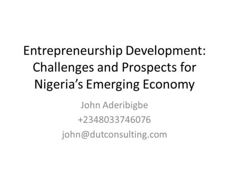 Entrepreneurship Development: Challenges and Prospects for Nigerias Emerging Economy John Aderibigbe +2348033746076
