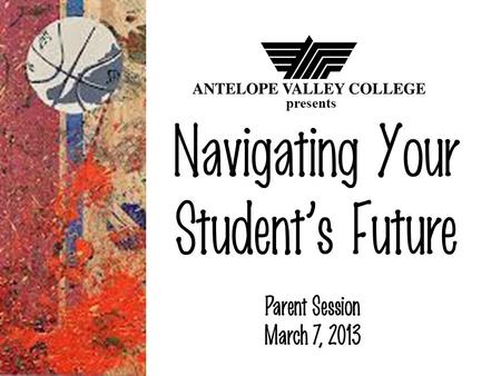 Navigating Your Students Future Parent Session March 7, 2013 presents.