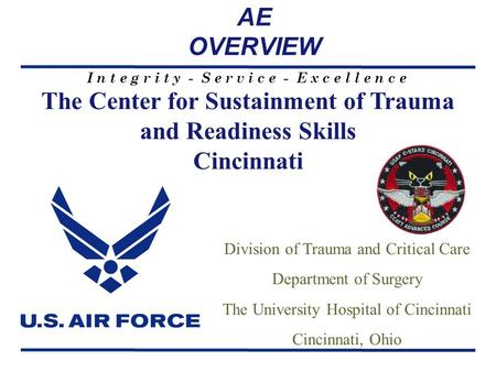 I n t e g r i t y - S e r v i c e - E x c e l l e n c e The Center for Sustainment of Trauma and Readiness Skills Cincinnati Division of Trauma and Critical.