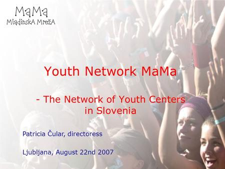 Youth Network MaMa - The Network of Youth Centers in Slovenia Patricia Čular, directoress Ljubljana, August 22nd 2007.