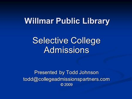 Willmar Public Library Selective College Admissions Presented by Todd Johnson © 2009.