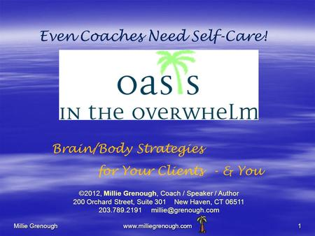 Millie Grenoughwww.milliegrenough.com1 Even Coaches Need Self-Care! Brain/Body Strategies for Your Clients - & You ©2012, Millie Grenough, Coach / Speaker.