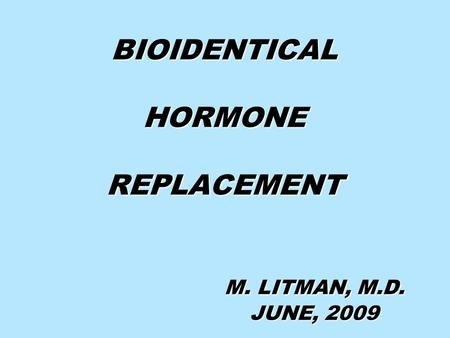 BIOIDENTICAL HORMONE REPLACEMENT M. LITMAN, M.D. JUNE, 2009.