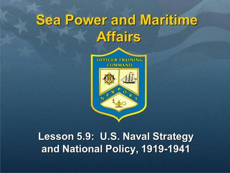 Sea Power and Maritime Affairs Lesson 5.9: U.S. Naval Strategy and National Policy, 1919-1941.