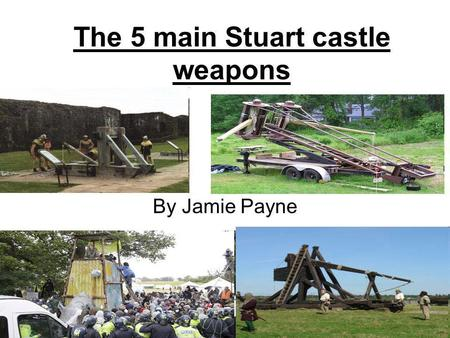 The 5 main Stuart castle weapons By Jamie Payne. Battering ram A battering ram is used to weaken or break down thick castle walls with the force of several.