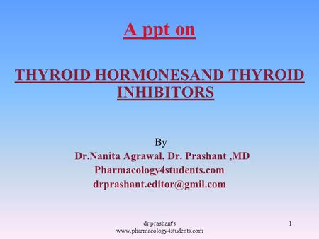 A ppt on THYROID HORMONESAND THYROID INHIBITORS By Dr.Nanita Agrawal, Dr. Prashant,MD Pharmacology4students.com 1dr prashant's.