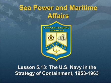 Lesson 5.13: The U.S. Navy in the Strategy of Containment, 1953-1963 Sea Power and Maritime Affairs.