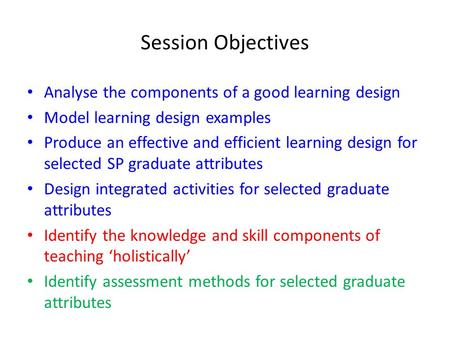 Session Objectives Analyse the components of a good learning design Model learning design examples Produce an effective and efficient learning design for.