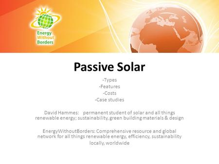 Passive Solar -Types -Features -Costs -Case studies David Hammes: permanent student of solar and all things renewable energy; sustainability, green building.