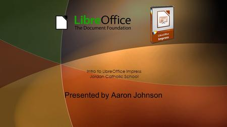 Presented by Aaron Johnson Intro to LibreOffice Impress Jordan Catholic School.