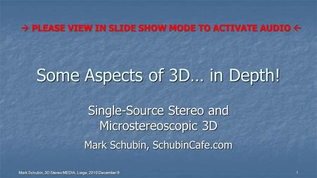 Mark Schubin, 3D Stereo MEDIA, Liege, 2010 December 9 1 Some Aspects of 3D… in Depth! Single-Source Stereo and Microstereoscopic 3D Mark Schubin, SchubinCafe.com.