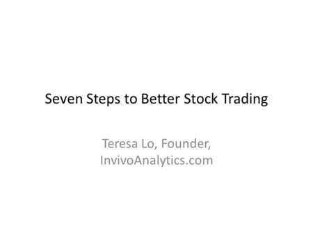 Seven Steps to Better Stock Trading Teresa Lo, Founder, InvivoAnalytics.com.