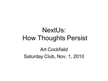 NextUs: How Thoughts Persist Art Cockfield Saturday Club, Nov. 1, 2010.