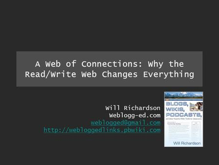 A Web of Connections: Why the Read/Write Web Changes Everything Will Richardson Weblogg-ed.com
